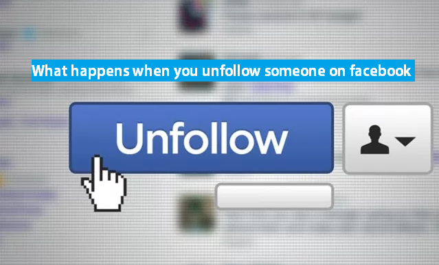 what happens when you unfollow someone on facebook platform